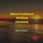 Ghana Traditional Wedding Ceremony – The Only Guide You Need!